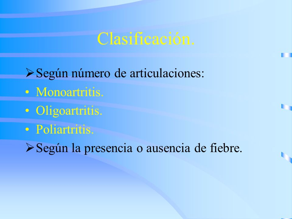 Clasificación. Según número de articulaciones: Monoartritis. Oligoartritis. Poliartritis. Según la presencia o ausencia de fiebre.