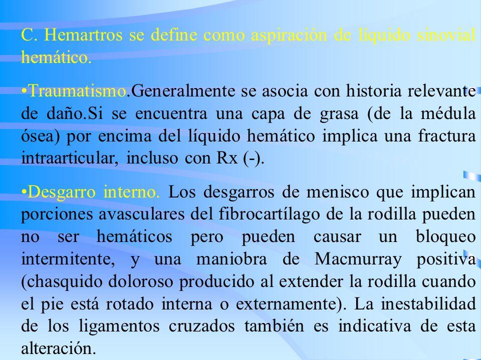 C. Hemartros se define como aspiración de líquido sinovial hemático. Traumatismo.Generalmente se asocia con historia relevante de daño.Si se encuentra