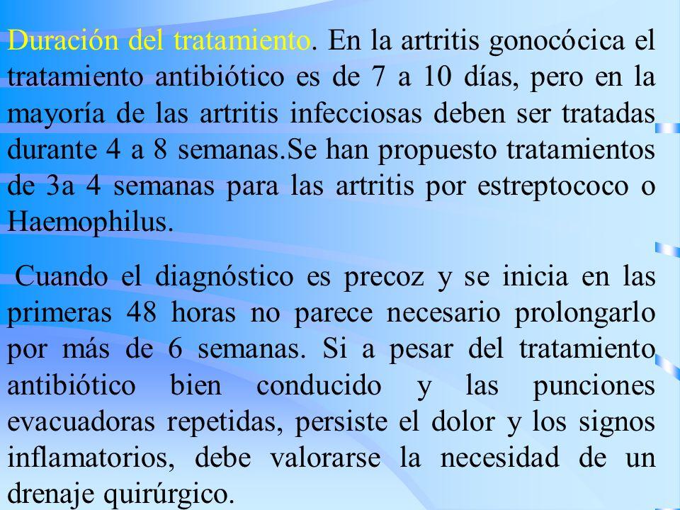 Duración del tratamiento. En la artritis gonocócica el tratamiento antibiótico es de 7 a 10 días, pero en la mayoría de las artritis infecciosas deben