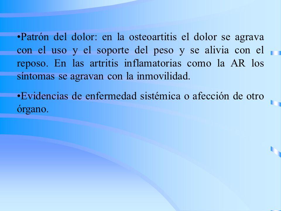 Patrón del dolor: en la osteoartitis el dolor se agrava con el uso y el soporte del peso y se alivia con el reposo. En las artritis inflamatorias como