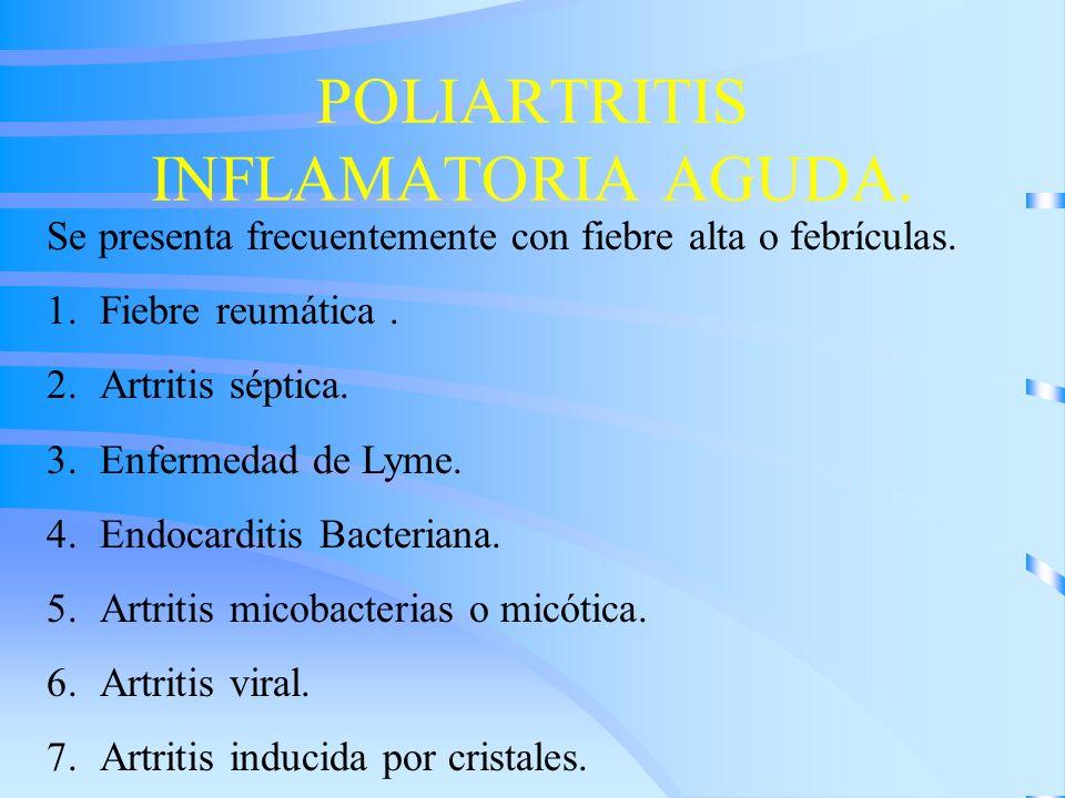 POLIARTRITIS INFLAMATORIA AGUDA. Se presenta frecuentemente con fiebre alta o febrículas. 1.Fiebre reumática. 2.Artritis séptica. 3.Enfermedad de Lyme