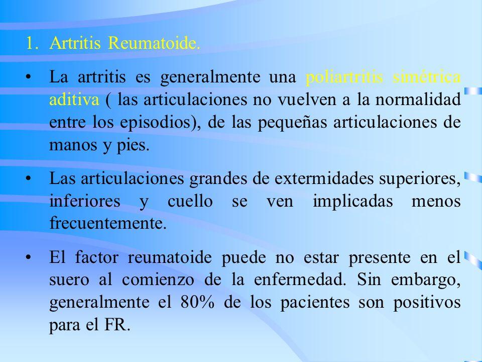 1.Artritis Reumatoide. La artritis es generalmente una poliartritis simétrica aditiva ( las articulaciones no vuelven a la normalidad entre los episod