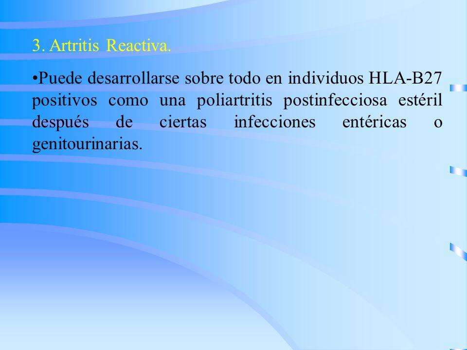 3. Artritis Reactiva. Puede desarrollarse sobre todo en individuos HLA-B27 positivos como una poliartritis postinfecciosa estéril después de ciertas i