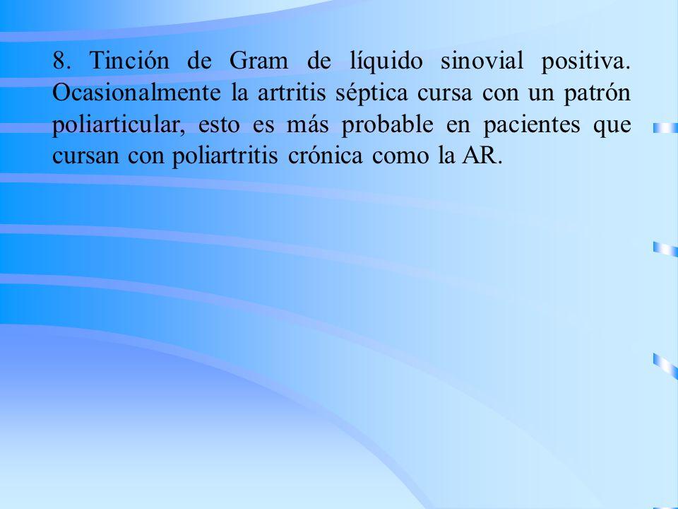 8. Tinción de Gram de líquido sinovial positiva. Ocasionalmente la artritis séptica cursa con un patrón poliarticular, esto es más probable en pacient