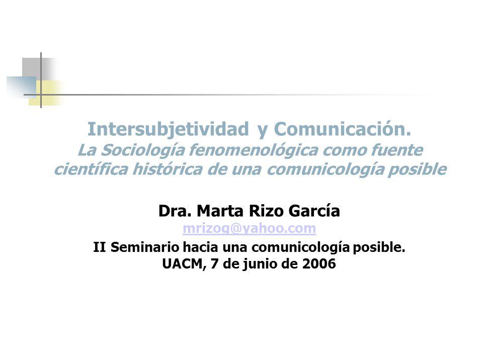 Intersubjetividad y Comunicación. La Sociología fenomenológica como fuente científica histórica de una comunicología posible Dra. Marta Rizo García mr