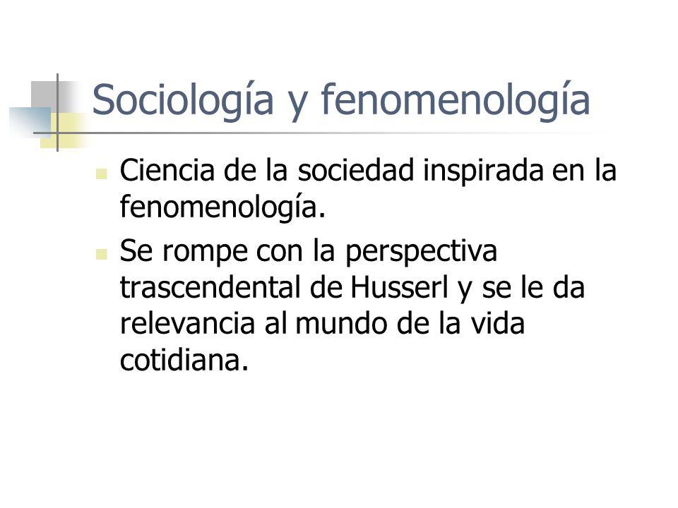 Sociología y fenomenología Ciencia de la sociedad inspirada en la fenomenología. Se rompe con la perspectiva trascendental de Husserl y se le da relev