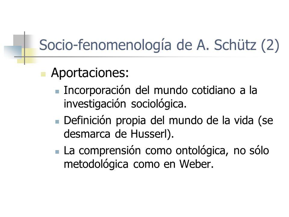 Socio-fenomenología de A. Schütz (2) Aportaciones: Incorporación del mundo cotidiano a la investigación sociológica. Definición propia del mundo de la