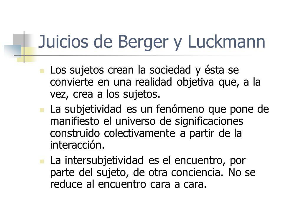 Juicios de Berger y Luckmann Los sujetos crean la sociedad y ésta se convierte en una realidad objetiva que, a la vez, crea a los sujetos. La subjetiv