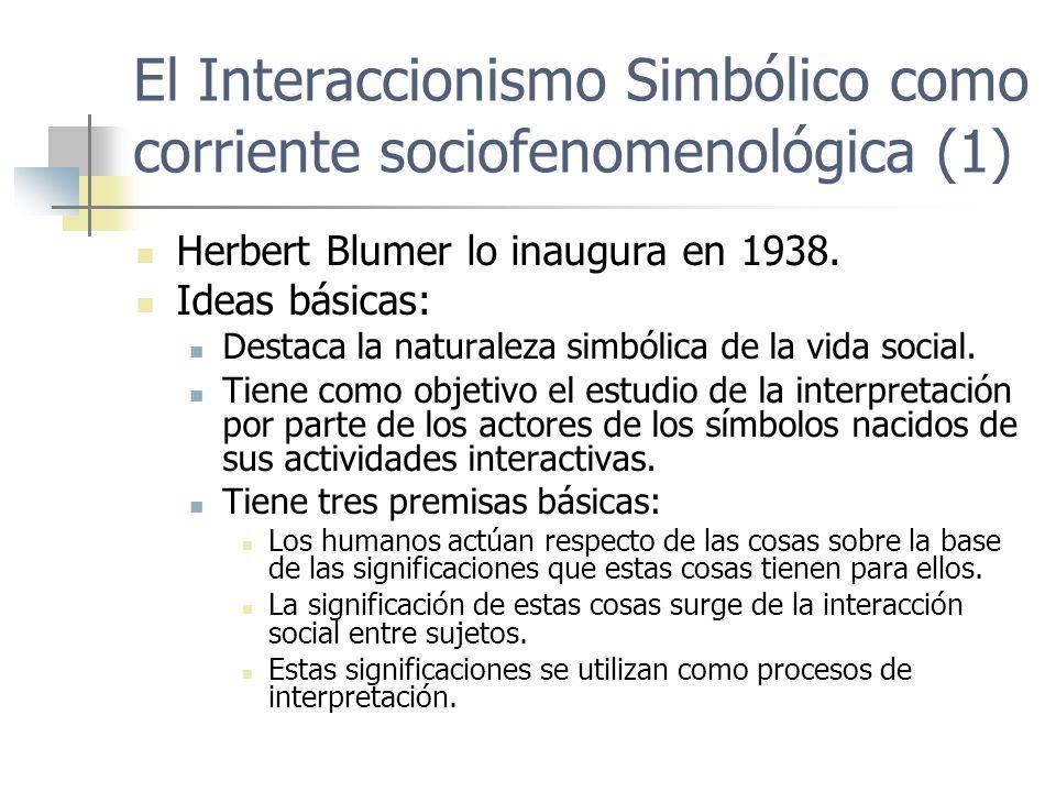 El Interaccionismo Simbólico como corriente sociofenomenológica (1) Herbert Blumer lo inaugura en 1938. Ideas básicas: Destaca la naturaleza simbólica