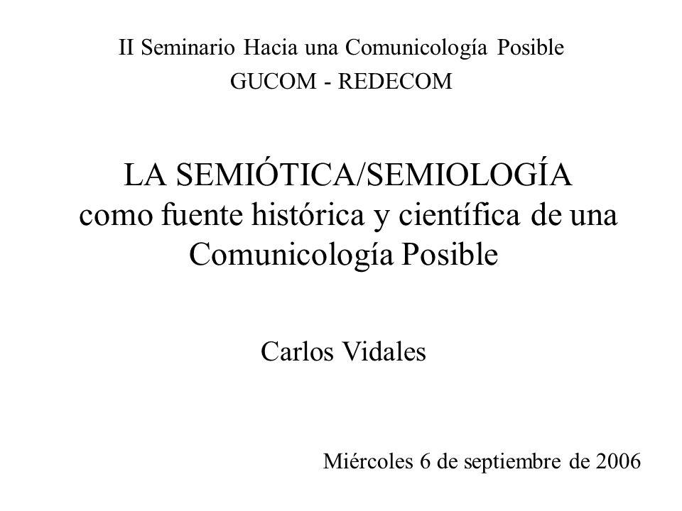 LA SEMIÓTICA/SEMIOLOGÍA como fuente histórica y científica de una Comunicología Posible II Seminario Hacia una Comunicología Posible GUCOM - REDECOM M