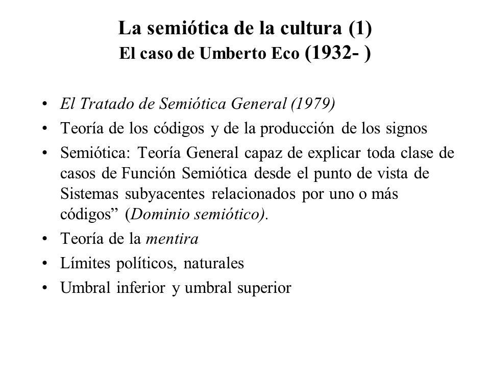 La semiótica de la cultura (1) El caso de Umberto Eco (1932- ) El Tratado de Semiótica General (1979) Teoría de los códigos y de la producción de los