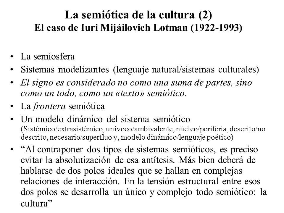 La semiótica de la cultura (2) El caso de Iuri Mijáilovich Lotman (1922-1993) La semiosfera Sistemas modelizantes (lenguaje natural/sistemas culturale