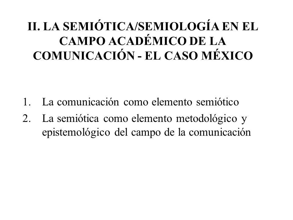 II. LA SEMIÓTICA/SEMIOLOGÍA EN EL CAMPO ACADÉMICO DE LA COMUNICACIÓN - EL CASO MÉXICO 1.La comunicación como elemento semiótico 2.La semiótica como el