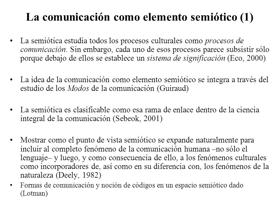 La comunicación como elemento semiótico (1) La semiótica estudia todos los procesos culturales como procesos de comunicación. Sin embargo, cada uno de