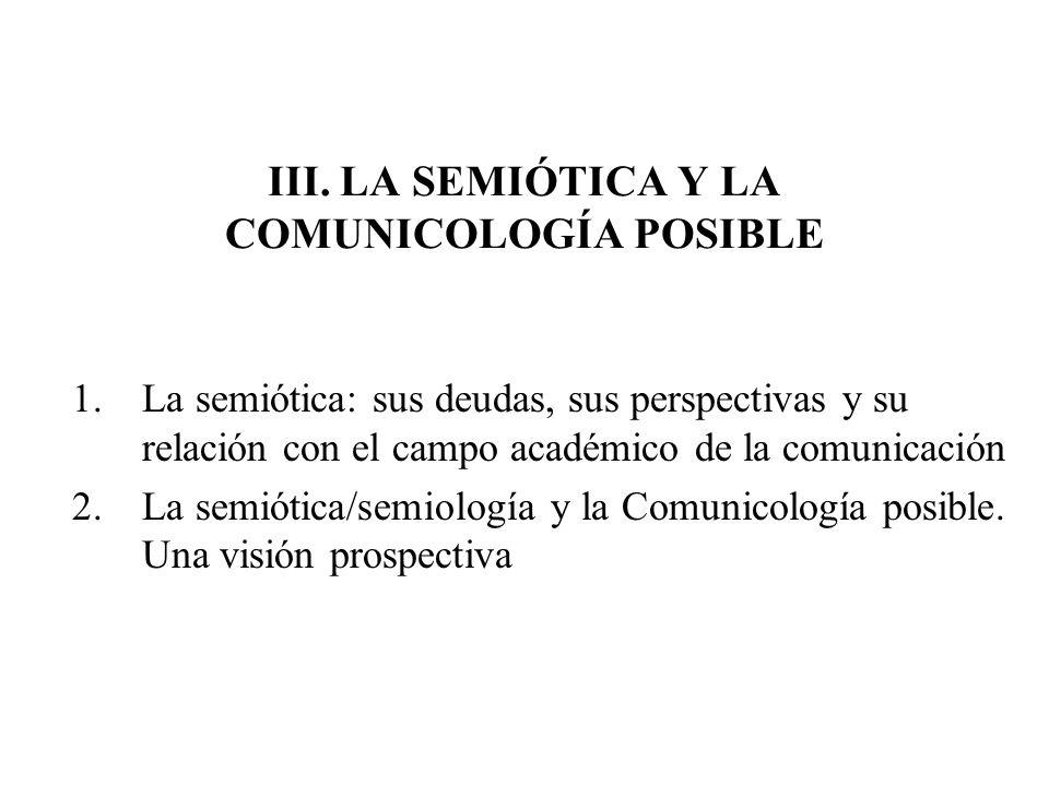 III. LA SEMIÓTICA Y LA COMUNICOLOGÍA POSIBLE 1.La semiótica: sus deudas, sus perspectivas y su relación con el campo académico de la comunicación 2.La
