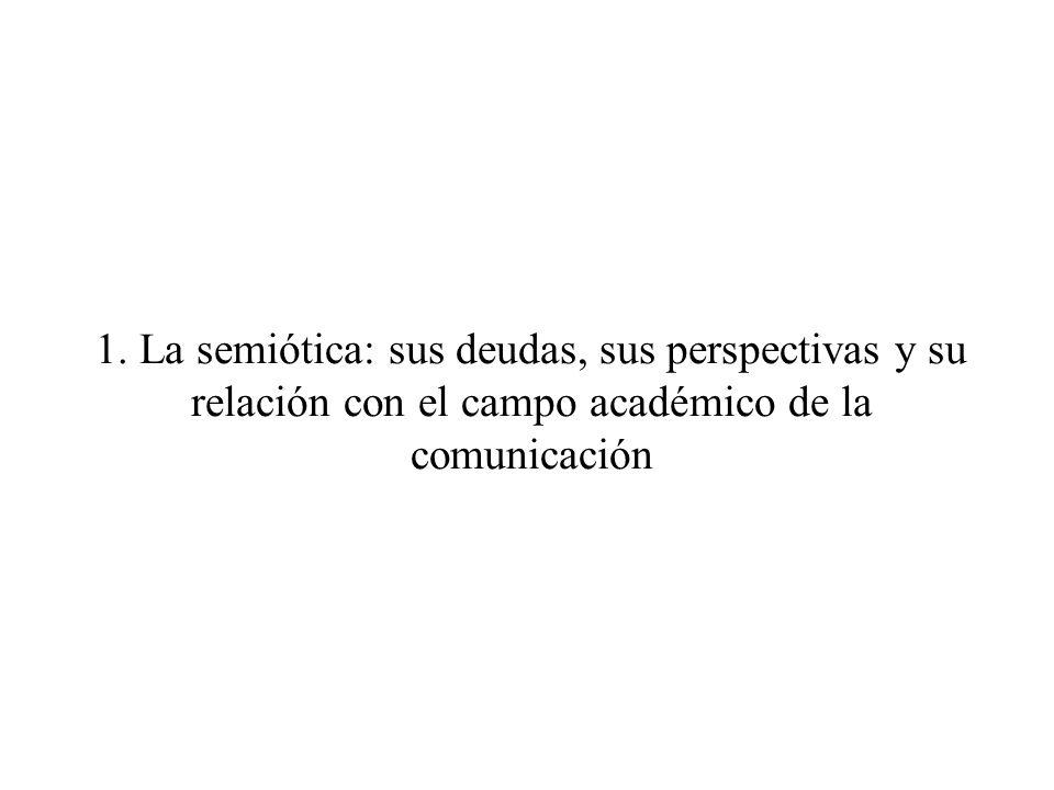 1. La semiótica: sus deudas, sus perspectivas y su relación con el campo académico de la comunicación