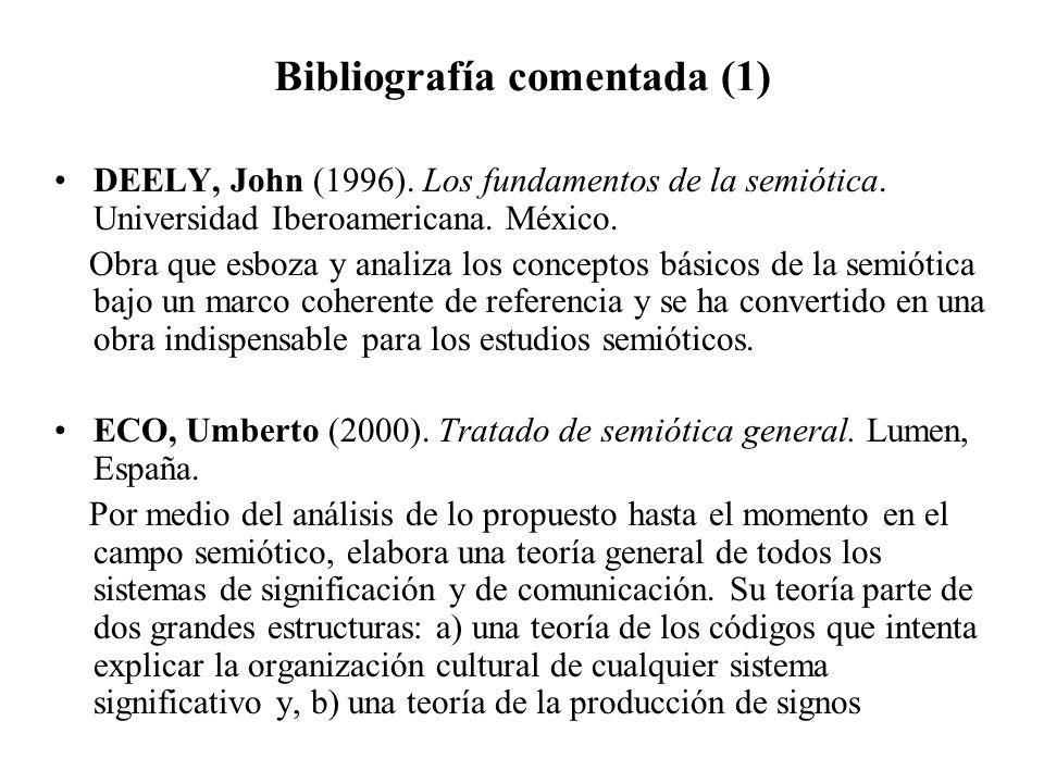 Bibliografía comentada (1) DEELY, John (1996). Los fundamentos de la semiótica. Universidad Iberoamericana. México. Obra que esboza y analiza los conc