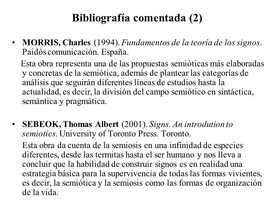 Bibliografía comentada (2) MORRIS, Charles (1994). Fundamentos de la teoría de los signos. Paidós comunicación. España. Esta obra representa una de la