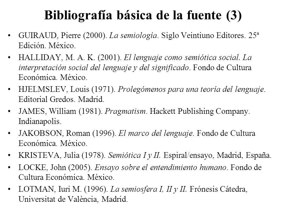 Bibliografía básica de la fuente (3) GUIRAUD, Pierre (2000). La semiología. Siglo Veintiuno Editores. 25ª Edición. México. HALLIDAY, M. A. K. (2001).