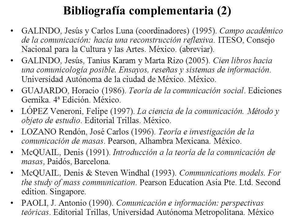 Bibliografía complementaria (2) GALINDO, Jesús y Carlos Luna (coordinadores) (1995). Campo académico de la comunicación: hacia una reconstrucción refl