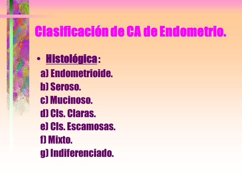Clasificación de CA de Endometrio. HistológicaHistológica : a) Endometrioide. b) Seroso. c) Mucinoso. d) Cls. Claras. e) Cls. Escamosas. f) Mixto. g)