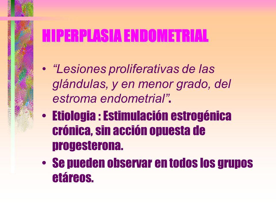 HIPERPLASIA ENDOMETRIAL Lesiones proliferativas de las glándulas, y en menor grado, del estroma endometrial. Etiologia : Estimulación estrogénica crón
