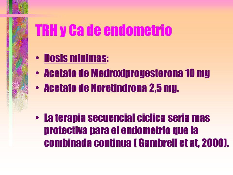 TRH y Ca de endometrio Dosis minimas: Acetato de Medroxiprogesterona 10 mg Acetato de Noretindrona 2,5 mg. La terapia secuencial ciclica seria mas pro