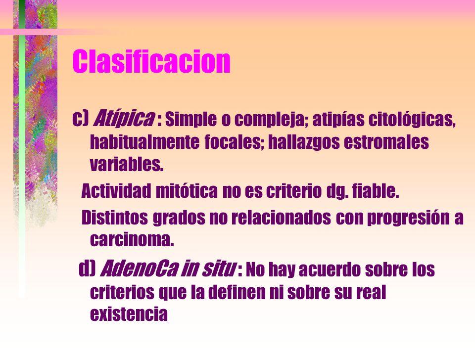 Clasificacion c) Atípica : Simple o compleja; atipías citológicas, habitualmente focales; hallazgos estromales variables. Actividad mitótica no es cri