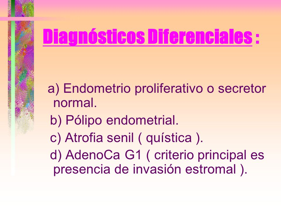 Diagnósticos Diferenciales : a) Endometrio proliferativo o secretor normal. b) Pólipo endometrial. c) Atrofia senil ( quística ). d) AdenoCa G1 ( crit