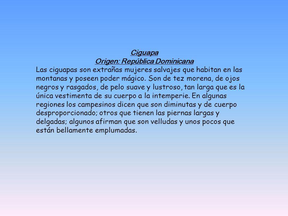 Ciguapa Origen: República Dominicana Las ciguapas son extrañas mujeres salvajes que habitan en las montanas y poseen poder mágico. Son de tez morena,