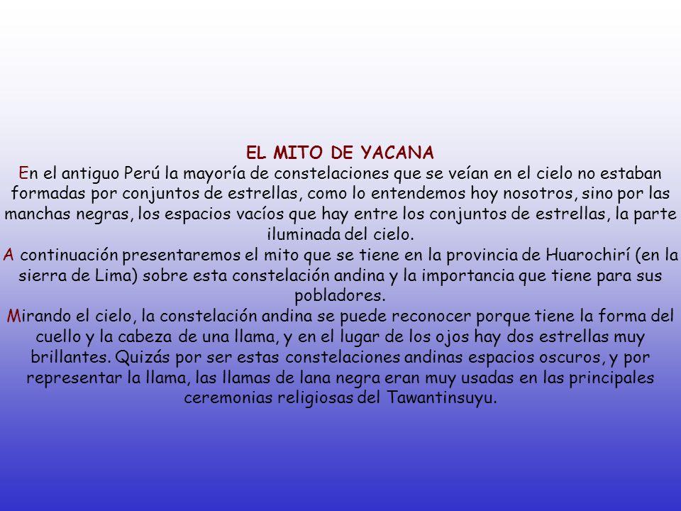 EL MITO DE YACANA En el antiguo Perú la mayoría de constelaciones que se veían en el cielo no estaban formadas por conjuntos de estrellas, como lo ent