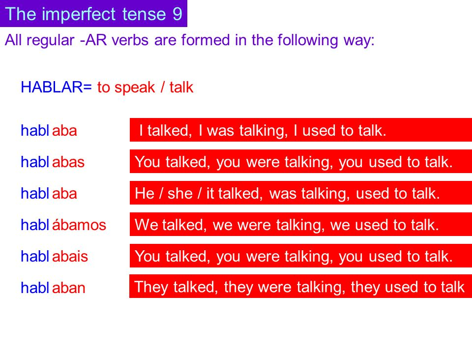 All regular -AR verbs are formed in the following way: HABLAR= to speak / talk habl aba abas aba abais ábamos aban The imperfect tense 9 I talked, I was talking, I used to talk.