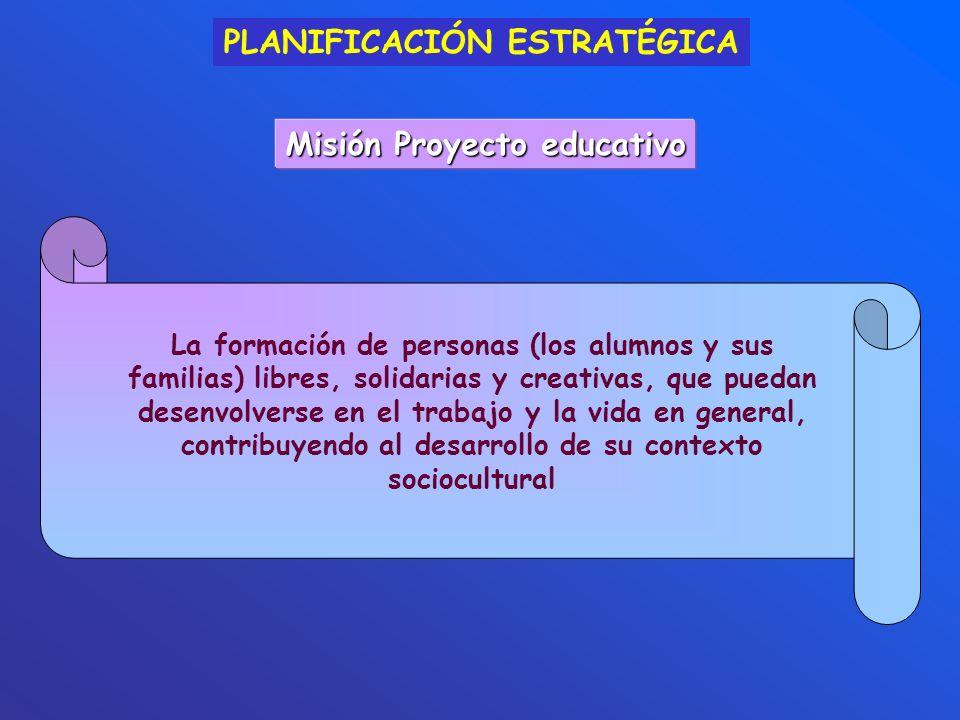 PLANIFICACIÓN ESTRATÉGICA Misión Proyecto educativo La formación de personas (los alumnos y sus familias) libres, solidarias y creativas, que puedan d