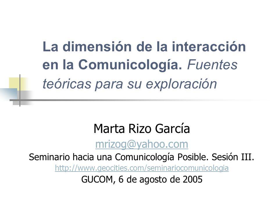 La dimensión de la interacción en la Comunicología. Fuentes teóricas para su exploración Marta Rizo García mrizog@yahoo.com Seminario hacia una Comuni