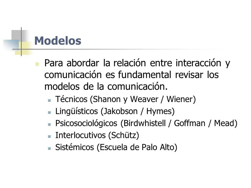 Modelos Para abordar la relación entre interacción y comunicación es fundamental revisar los modelos de la comunicación. Técnicos (Shanon y Weaver / W