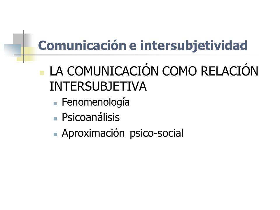 Comunicación e intersubjetividad LA COMUNICACIÓN COMO RELACIÓN INTERSUBJETIVA Fenomenología Psicoanálisis Aproximación psico-social
