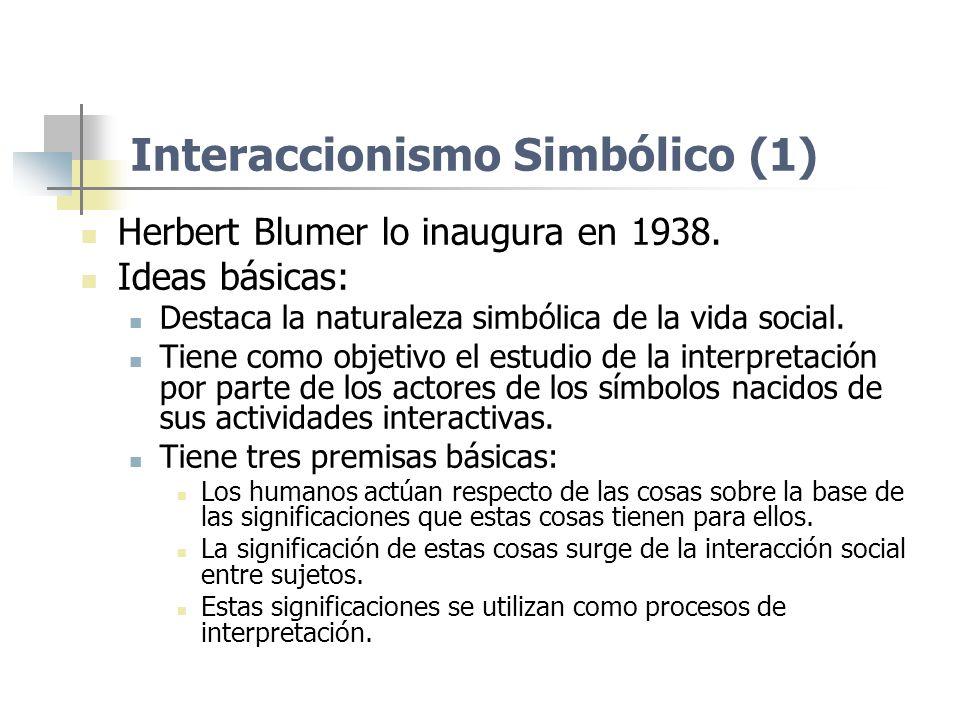 Interaccionismo Simbólico (1) Herbert Blumer lo inaugura en 1938. Ideas básicas: Destaca la naturaleza simbólica de la vida social. Tiene como objetiv