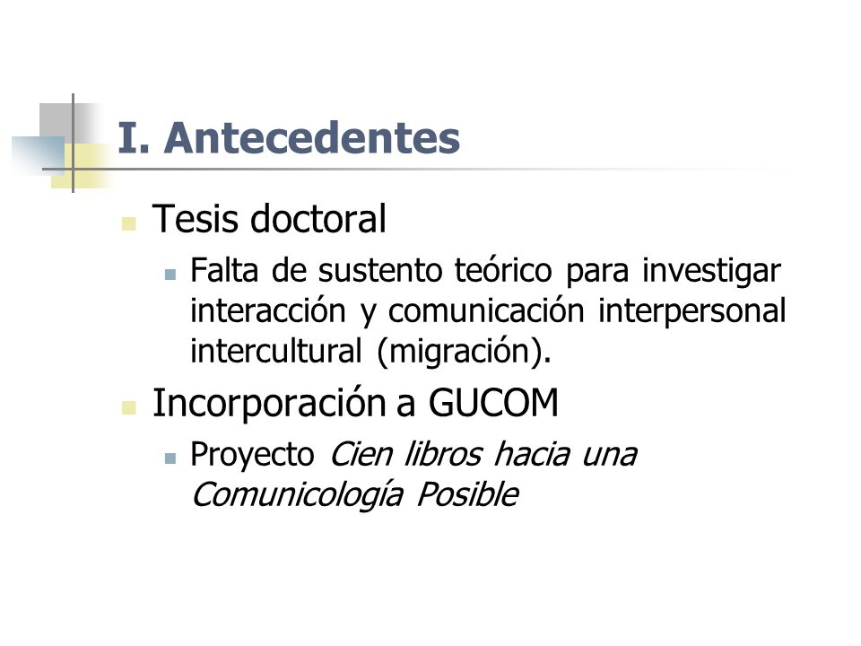 I. Antecedentes Tesis doctoral Falta de sustento teórico para investigar interacción y comunicación interpersonal intercultural (migración). Incorpora