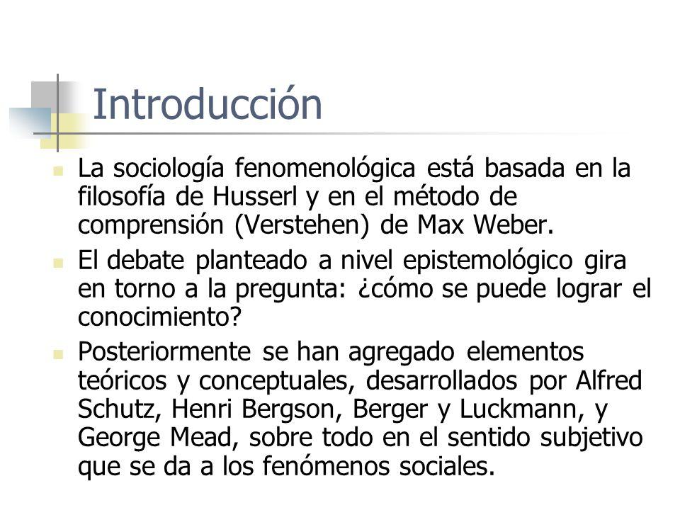 Introducción La sociología fenomenológica está basada en la filosofía de Husserl y en el método de comprensión (Verstehen) de Max Weber. El debate pla