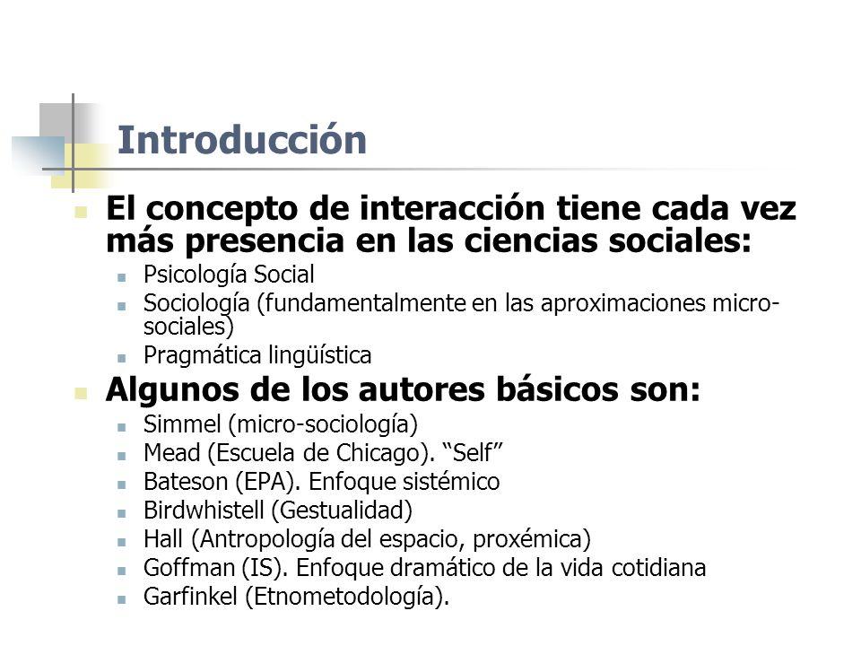 Introducción El concepto de interacción tiene cada vez más presencia en las ciencias sociales: Psicología Social Sociología (fundamentalmente en las a