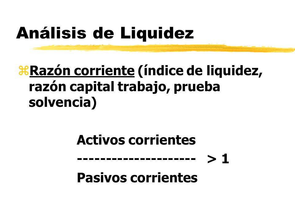 Análisis de Liquidez zRazón corriente (índice de liquidez, razón capital trabajo, prueba solvencia) Activos corrientes --------------------- > 1 Pasiv