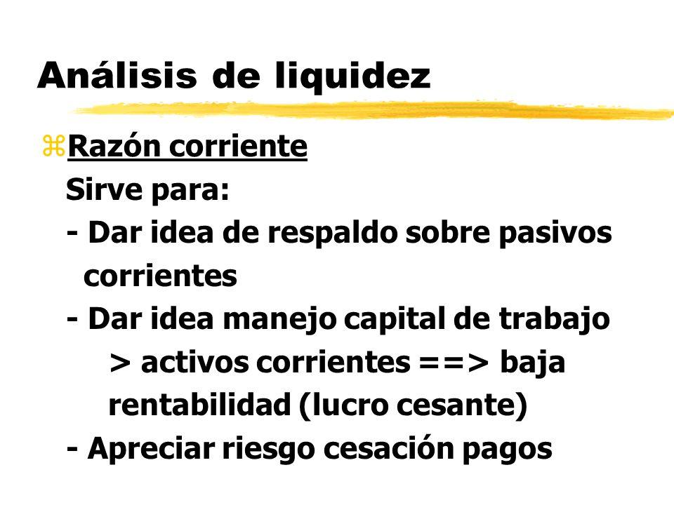 Análisis de liquidez zRazón corriente Sirve para: - Dar idea de respaldo sobre pasivos corrientes - Dar idea manejo capital de trabajo > activos corri