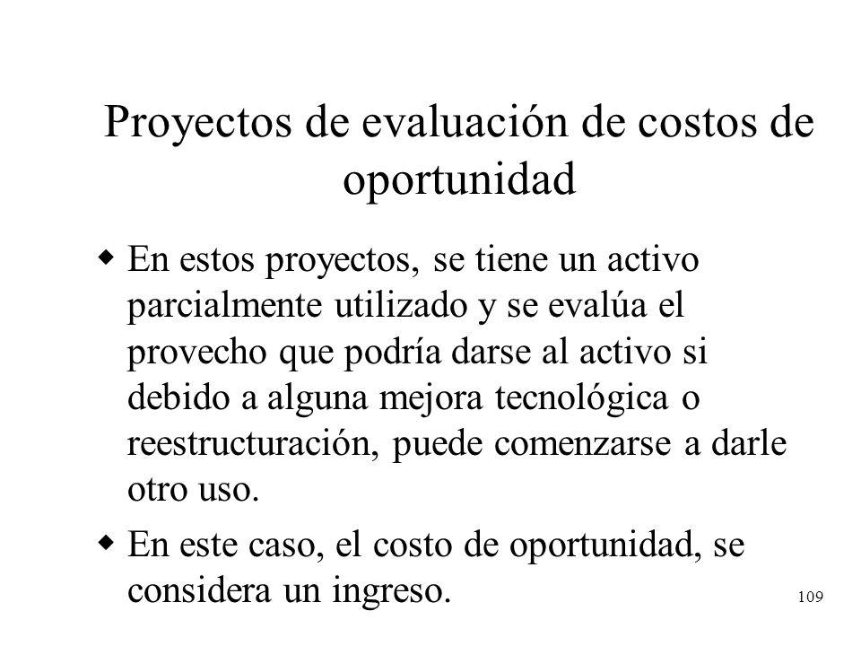 109 Proyectos de evaluación de costos de oportunidad En estos proyectos, se tiene un activo parcialmente utilizado y se evalúa el provecho que podría