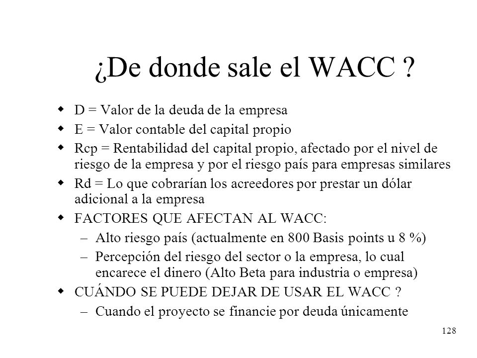 128 ¿De donde sale el WACC ? D = Valor de la deuda de la empresa E = Valor contable del capital propio Rcp = Rentabilidad del capital propio, afectado