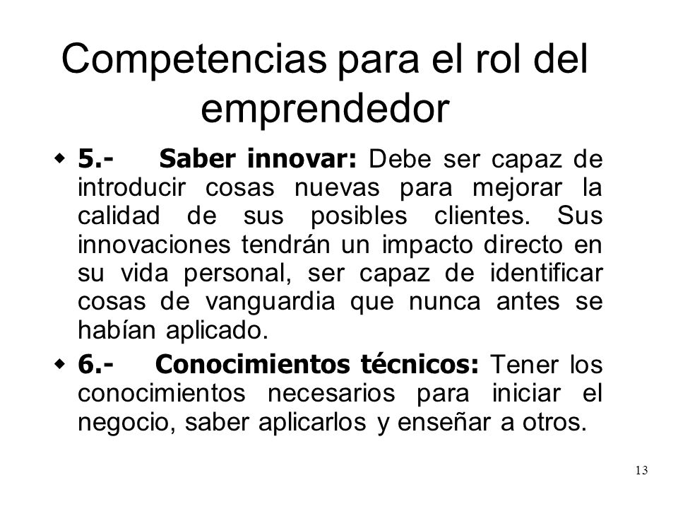 13 Competencias para el rol del emprendedor 5.- Saber innovar: Debe ser capaz de introducir cosas nuevas para mejorar la calidad de sus posibles clien