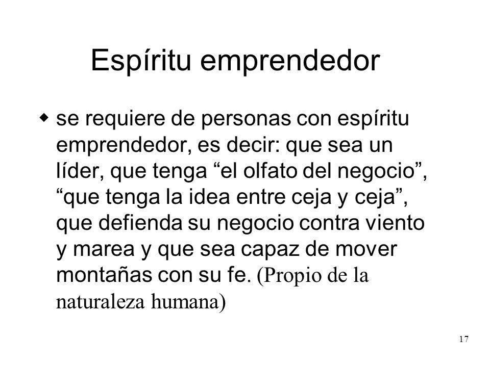 17 Espíritu emprendedor se requiere de personas con espíritu emprendedor, es decir: que sea un líder, que tenga el olfato del negocio, que tenga la id