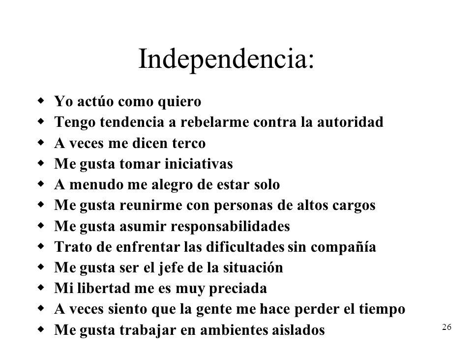 26 Independencia: Yo actúo como quiero Tengo tendencia a rebelarme contra la autoridad A veces me dicen terco Me gusta tomar iniciativas A menudo me a
