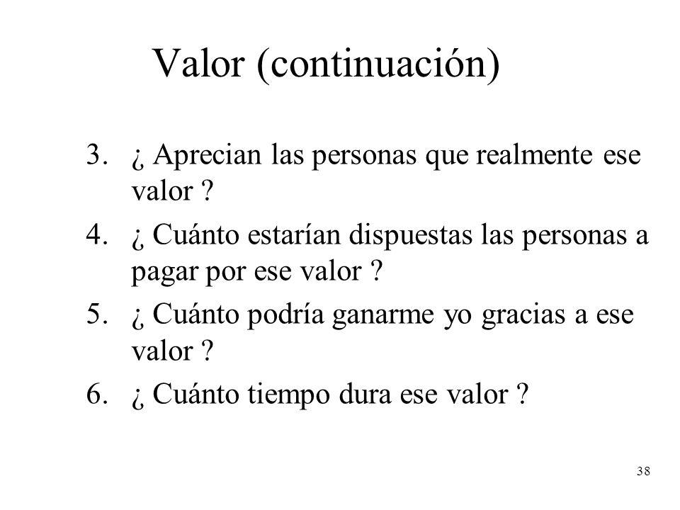 38 Valor (continuación) 3.¿ Aprecian las personas que realmente ese valor ? 4.¿ Cuánto estarían dispuestas las personas a pagar por ese valor ? 5.¿ Cu