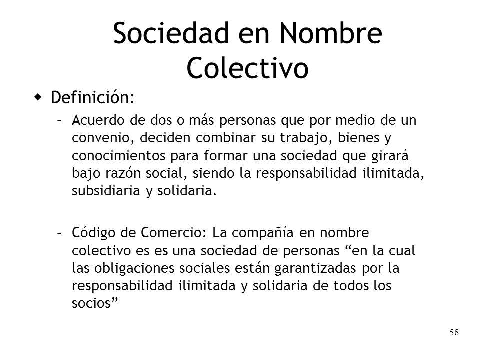 58 Sociedad en Nombre Colectivo Definición: – Acuerdo de dos o más personas que por medio de un convenio, deciden combinar su trabajo, bienes y conoci