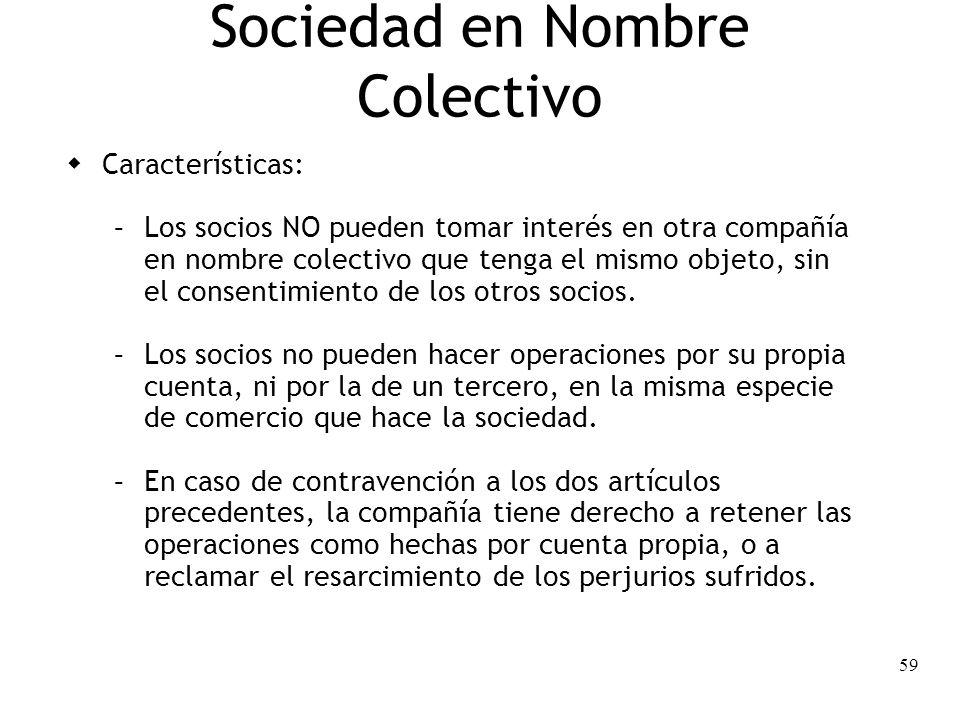 59 Sociedad en Nombre Colectivo Características: – Los socios NO pueden tomar interés en otra compañía en nombre colectivo que tenga el mismo objeto,